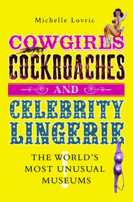 Cowgirls, Cockroaches and Celebrity Lingerie: The World's Most Unusual Museums (Hardback)