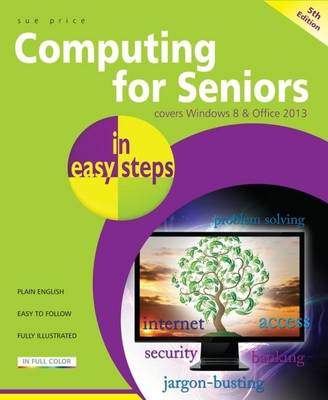 Computing for Seniors in Easy Steps Windows 8 Office 2013: Covers Windows 8 and Office 2013 (Paperback)