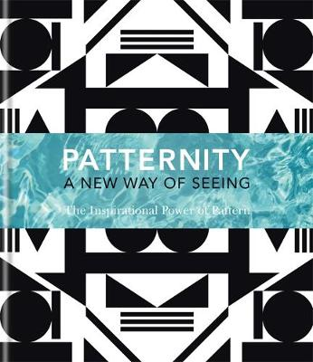 PATTERNITY: A New Way Of Seeing: The Inspirational Power Of Pattern (Hardback)