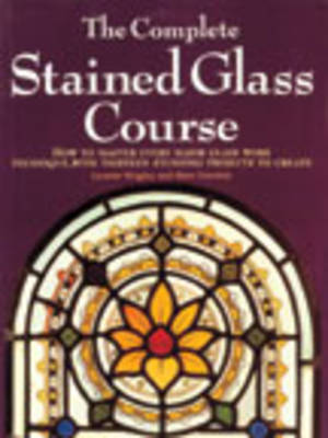 The Complete Stained Glass Course: How to Master Every Major Glass Work Technique, with Thirteen Stunning Projects to Create (Paperback)