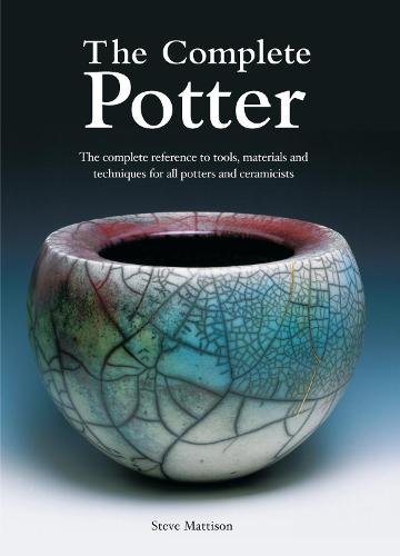 The Complete Potter: The Complete Reference to Tools, Materials and Techniques for All Potters and Ceramicists (Paperback)