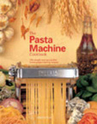 The Pasta Machine Cookbook: 100 Simple and Successful Home Pasta Making Recipes (Paperback)