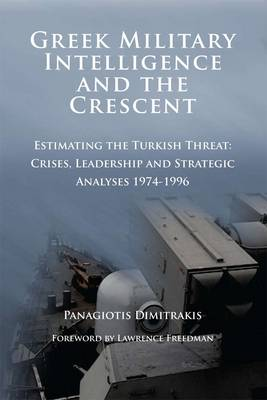 Greek Military Intelligence and the Crescent: Estimating the Turkish Threat - Crises, Leadership and Strategic Analyses 1974-1996 (Paperback)