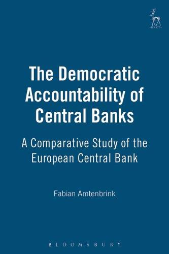 The Democratic Accountability of Central Banks: A Comparative Study of the European Central Bank (Hardback)