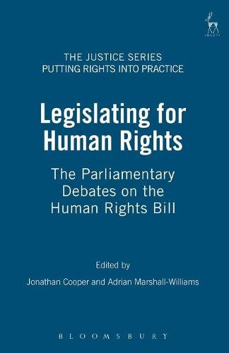 Legislating for Human Rights: The Parliamentary Debates on the Human Rights Bill - Justice Series: Putting Rights into Practice 1 (Paperback)