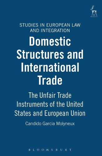 Domestic Structures and International Trade: the Unfair Trade Instruments of the United States and European Union - Studies in European Law and Integration 3 (Hardback)