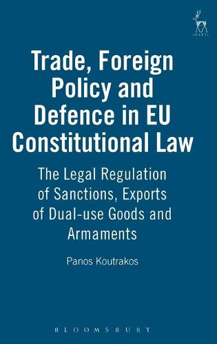 Trade, Foreign Policy and Defence in EU Constitutional Law: The Legal Regulation of Sanctions, Exports of Dual-Use Goods and Armaments (Hardback)
