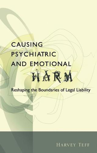 Causing Psychiatric and Emotional Harm: Reshaping the Boundaries of Legal Liability (Hardback)