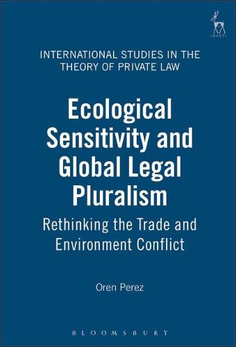 Ecological Sensitivity and Global Legal Pluralism: Rethinking the Trade and Environment Conflict - International Studies in the Theory of Private Law 3 (Hardback)
