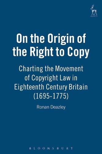 On the Origin of the Right to Copy: Charting the Movement of Copyright Law in Eighteenth Century Britain (1695-1775) (Hardback)