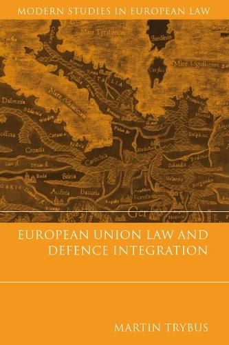 European Union Law and Defence Integration - Modern Studies in European Law 7 (Hardback)