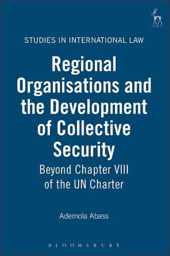 Regional Organisations and the Development of Collective Security: Beyond Chapter VIII of the UN Charter - Studies in International Law 6 (Hardback)