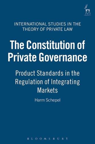 The Constitution of Private Governance: Product Standards in the Regulation of Integrating Markets - International Studies in the Theory of Private Law 4 (Hardback)
