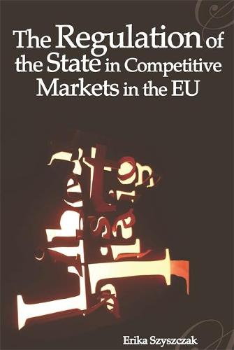 The Regulation of the State in Competitive Markets in the EU - Modern Studies in European Law 11 (Paperback)