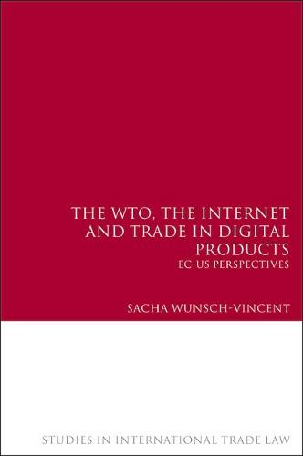 The WTO, the Internet and Trade in Digital Products: EC-US Perspectives - Studies in International Trade Law 3 (Hardback)