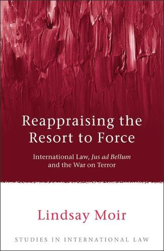 Reappraising the Resort to Force: International Law, Jus Ad Bellum and the War on Terror - Studies in International Law 27 (Hardback)