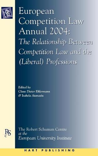 European Competition Law Annual 2004: The Relationship Between Competition Law and the (Liberal) Professions - European Competition Law Annual 9 (Hardback)
