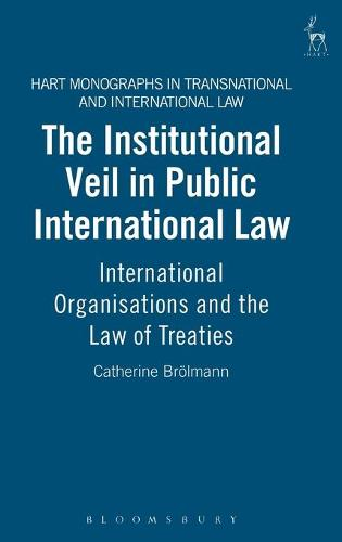 The Institutional Veil in Public International Law: International Organisations and the Law of Treaties - Hart Monographs in Transnational and International Law 3 (Hardback)