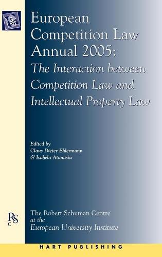 European Competition Law Annual 2005: The Interaction Between Competition Law and Intellectual Property Law - European Competition Law Annual 10 (Hardback)