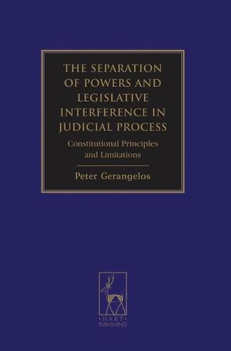 The Separation of Powers and Legislative Interference in Judicial Process: Constitutional Principles and Limitations (Hardback)