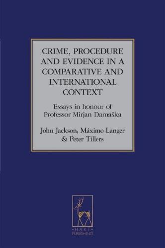 Crime, Procedure and Evidence in a Comparative and International Context: Essays in Honour of Professor Mirjan Damaska - Studies in International and Comparative Criminal Law 3 (Hardback)