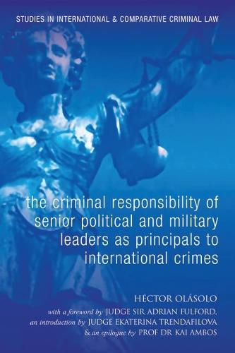 The Criminal Responsibility of Senior Political and Military Leaders as Principals to International Crimes: With Special Reference to the Rome Statute and the Statute and Case Law of the Ad Hoc Tribunals - Studies in International and Comparative Criminal Law 4 (Hardback)