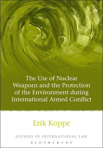 The Use of Nuclear Weapons and the Protection of the Environment During International Armed Conflict - Studies in International Law 18 (Hardback)