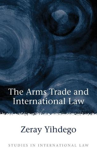 The Arms Trade in International Law - Studies in International Law 15 (Hardback)