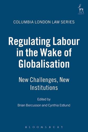Regulating Labour in the Wake of Globalisation: New Challenges, New Institutions - Columbia London Law Series 2 (Hardback)