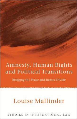 Amnesty, Human Rights and Political Transitions: Bridging the Peace and Justice Divide - Studies in International Law 21 (Hardback)