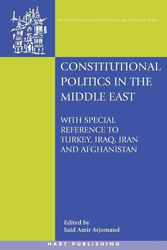 Constitutional Politics in the Middle East: With Special Reference to Turkey, Iraq, Iran and Afghanistan - Onati International Series in Law and Society (Paperback)