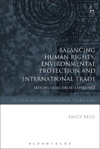Balancing Human Rights, Environmental Protection and International Trade: Lessons from the EU Experience - Studies in International Trade and Investment Law (Hardback)