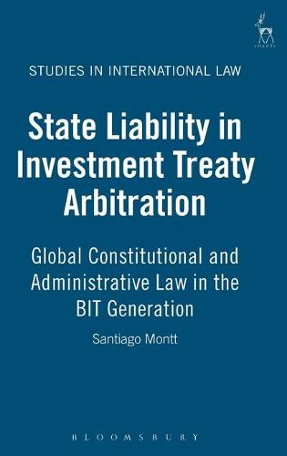 State Liability in Investment Treaty Arbitration: Global Constitutional and Administrative Law in the BIT Generation - Studies in International Law 26 (Hardback)