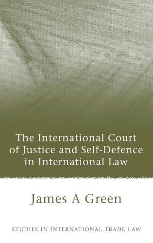 The International Court of Justice and Self-defence in International Law - Studies in International Law 25 (Hardback)