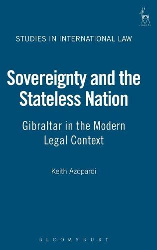 Sovereignty and the Stateless Nation: Gibraltar in the Modern Legal Context - Studies in International Law 24 (Hardback)