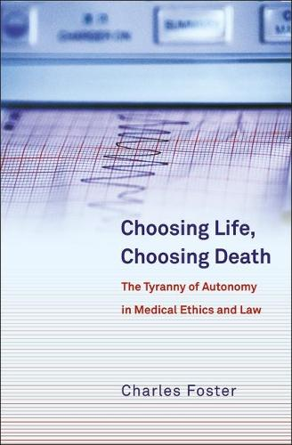 Choosing Life, Choosing Death: The Tyranny of Autonomy in Medical Ethics and Law (Paperback)