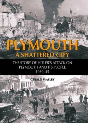 Plymouth: A Shattered City - The Story of Hitler's Attack on Plymouth and it's People 1939-45 (Hardback)