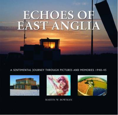 Echoes of East Anglia: The Lost Wartime Airfields of Norfolk and Suffolk (Hardback)
