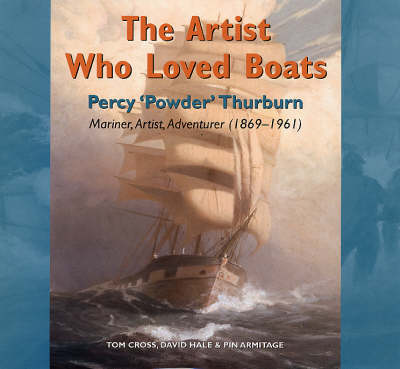 The Artist Who Loved Boats: Percy Powder Thurburn - Mariner,Artist, Adventurer (1879-1964) (Hardback)