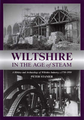 Wiltshire in the Age of Steam: C 1750-1950: A History and Archaeology of Wiltshire Industry (Hardback)