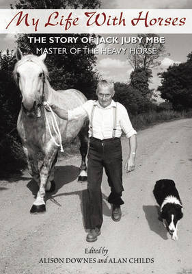 My Life with Horses: The Story of Jack Juby MBE Master of the Heavy Horse (Hardback)