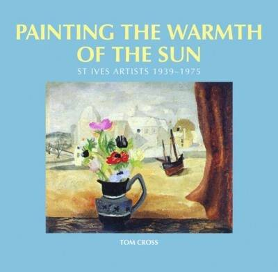 Painting the Warmth of the Sun: St Ives Artists, 1939-1975 (Hardback)