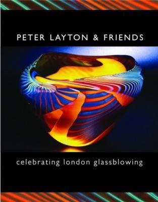 Peter Layton and Friends: Celebrating London Glassblowing (Hardback)
