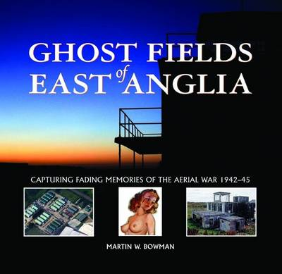 Ghost Fields of East Anglia: Capturing Fading Memories of the Aerial War, 1942-45 (Hardback)