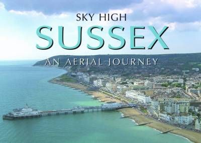 Sky High Sussex: An Aerial Journey (Hardback)