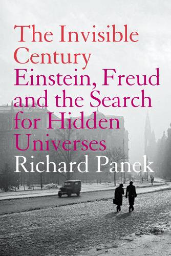 The Invisible Century: Einstein, Freud and the Search for Hidden Universes (Paperback)