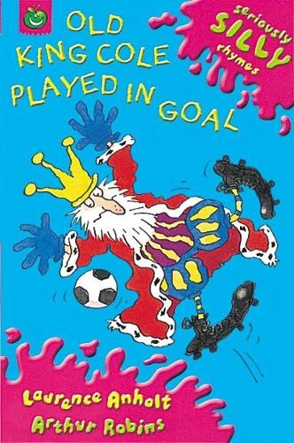 Seriously Silly Rhymes: Old King Cole Played In Goal - Seriously Silly Rhymes (Paperback)