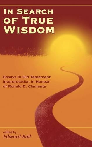 In Search of True Wisdom: Essays in Old Testament Interpretation in Honour of Ronald E.Clements - Journal for the Study of the Old Testament Supplement S. No. 300 (Hardback)