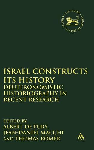 Israel Constructs Its History: Deuteronomistic Historiography in Recent Research - JSOT Supplements 306 (Hardback)