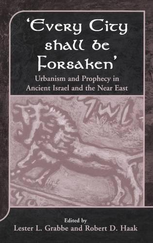 Every City Shall be Forsaken: Urbanism and Prophecy in Ancient Israel and the Near East - Journal for the Study of the Old Testament Supplement S. No. 330 (Hardback)